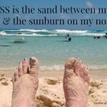 Bliss is the sand between my toes and the sunburn on my nose.