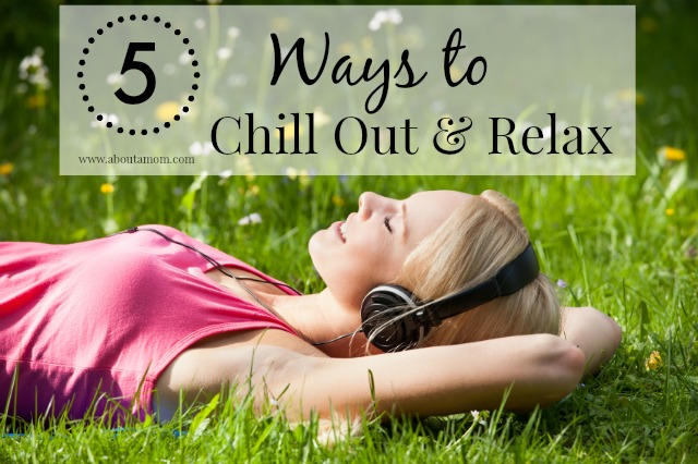 5 Ways to Chill Out and Relax - About a Mom