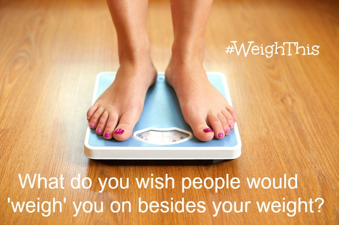 "Lean Cuisine recently asked women the following question: What do you wish people would 'weigh' you on besides your weight?"" Read on to see how I weigh myself, and why you should too."