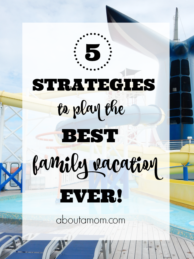 5 Strategies to Plan the Best Family Vacation Ever!